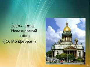 1818 - 1858 Исаакиевский собор ( О. Монферран )