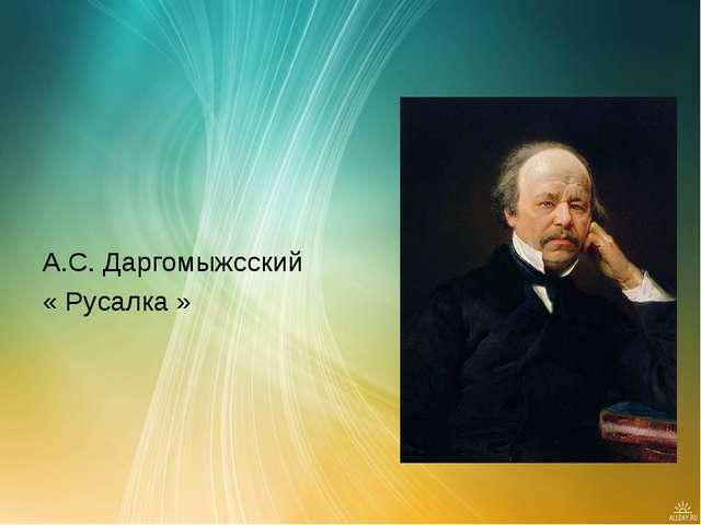 А.С. Даргомыжсский « Русалка »