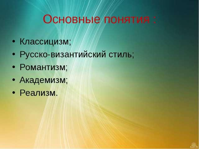Основные понятия : Классицизм; Русско-византийский стиль; Романтизм; Академиз...