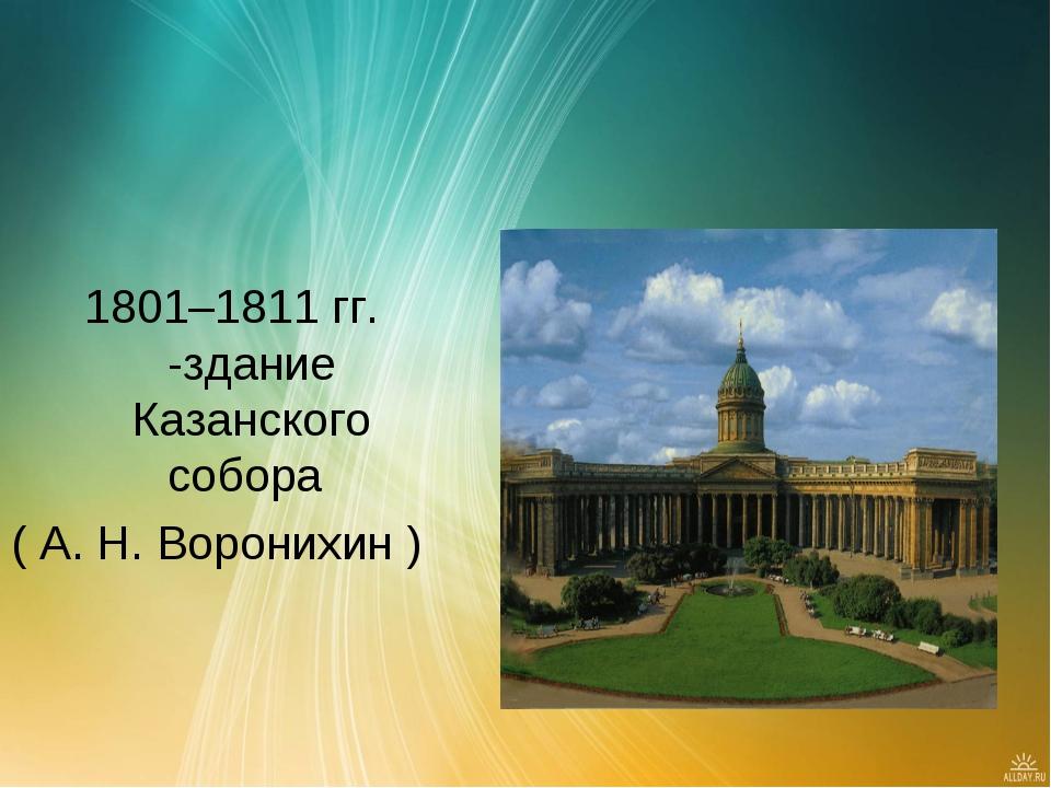 1801–1811 гг. -здание Казанского собора ( А. Н. Воронихин )