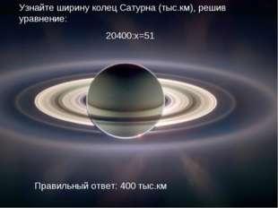 Узнайте ширину колец Сатурна (тыс.км), решив уравнение: 20400:х=51 Правильный