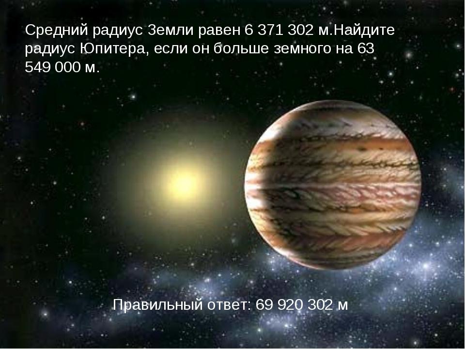 Средний радиус Земли равен 6 371 302 м.Найдите радиус Юпитера, если он больше...