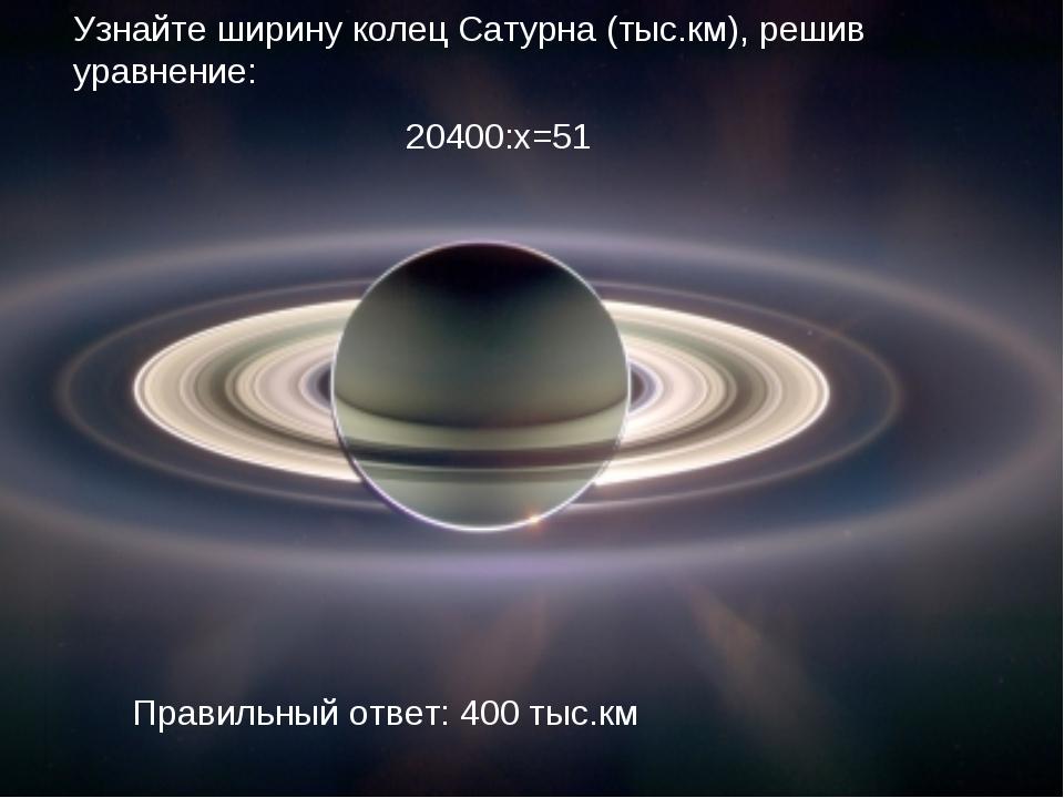Узнайте ширину колец Сатурна (тыс.км), решив уравнение: 20400:х=51 Правильный...