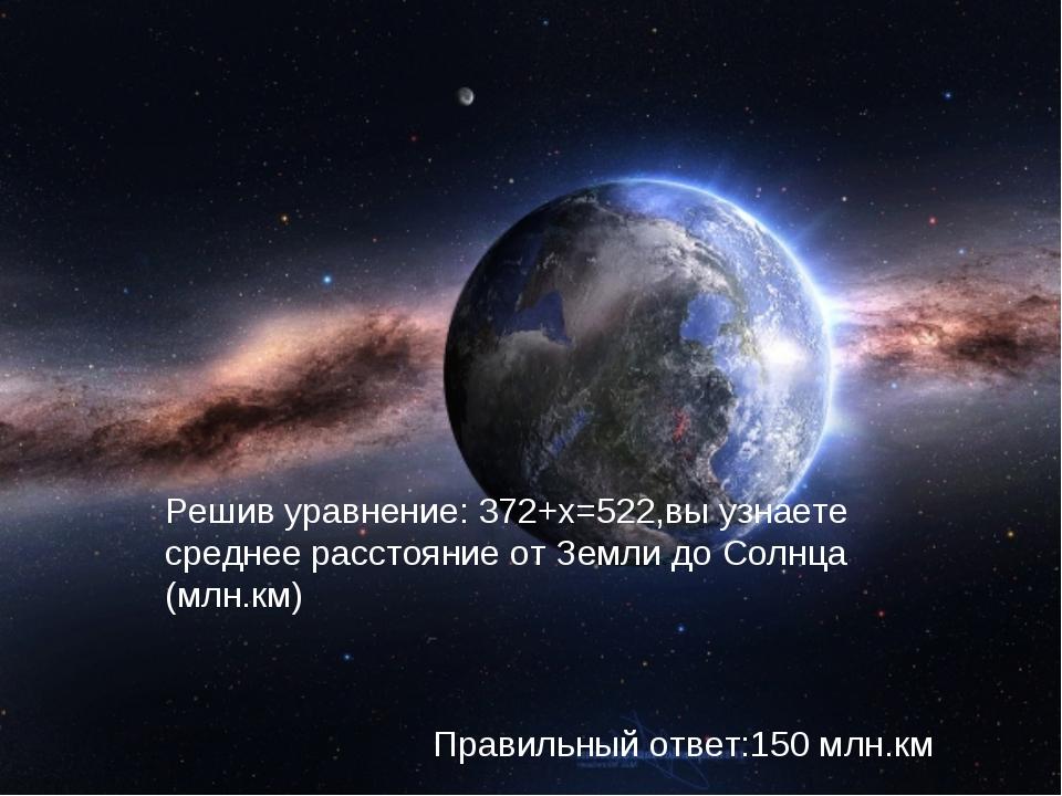 Решив уравнение: 372+х=522,вы узнаете среднее расстояние от Земли до Солнца (...