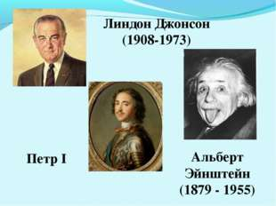 Линдон Джонсон (1908-1973) Петр I Альберт Эйнштейн (1879 - 1955)