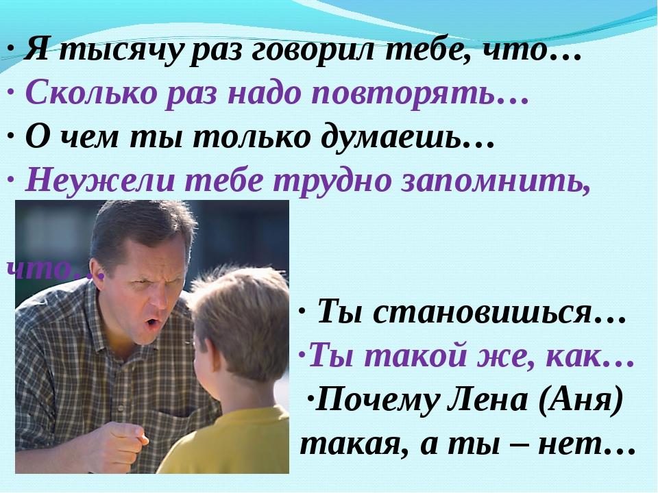 · Я тысячу раз говорил тебе, что… · Сколько раз надо повторять… · О чем ты т...