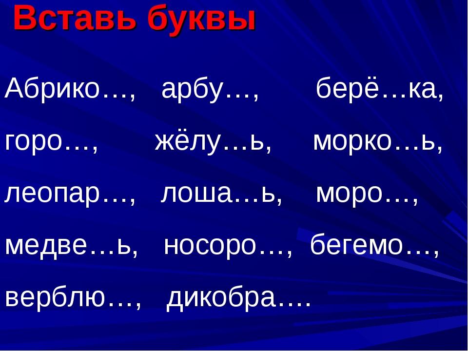 Вставь буквы Абрико…, арбу…, берё…ка, горо…, жёлу…ь, морко…ь, леопар…, лоша…ь...