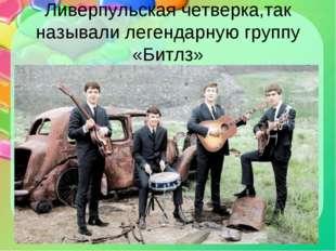 Ливерпульская четверка,так называли легендарную группу «Битлз»