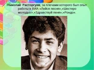 Николай Расторгуев, за плечами которого был опыт работы в ВИА «Лейся песня»,