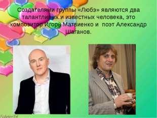 Создателями группы «Любэ» являются два талантливых и известных человека, это