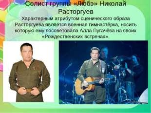 Солист группы «Любэ» Николай Расторгуев Характерным атрибутом сценического об