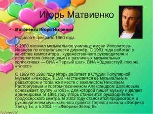 Игорь Матвиенко Матвиенко Игорь Игоревич Родился 6 февраля 1960 года. В 198