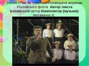Песня «Там за туманами»посвящена морякам Российского флота Автор текста (слов
