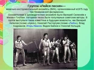Группа «Лейся песня»— вокально-инструментальный ансамбль (ВИА), организованны