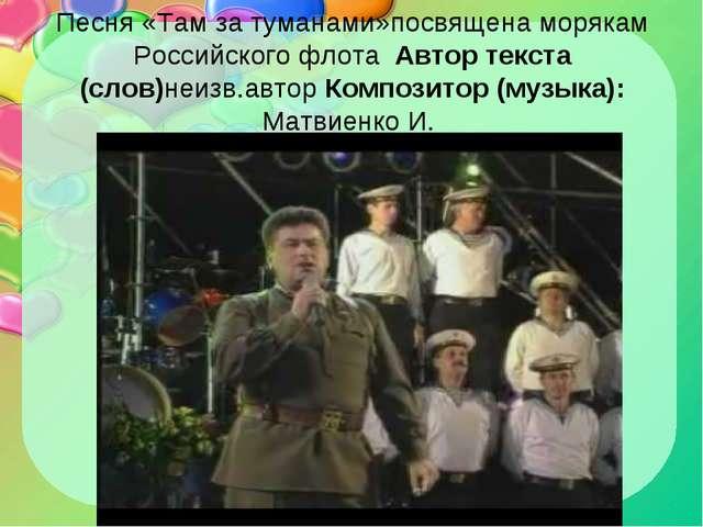 Песня «Там за туманами»посвящена морякам Российского флота Автор текста (слов...