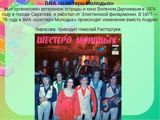 ВИА «Шестеро Молодых» был организован ветераном эстрады и кино Виленом Дарчие...