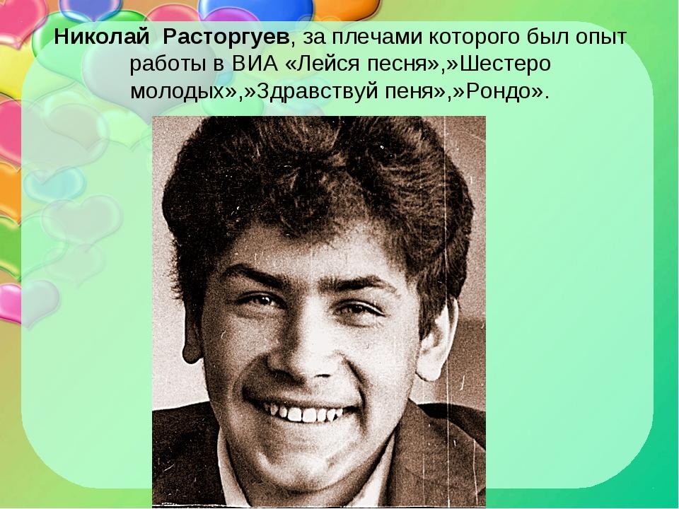 Николай Расторгуев, за плечами которого был опыт работы в ВИА «Лейся песня»,...