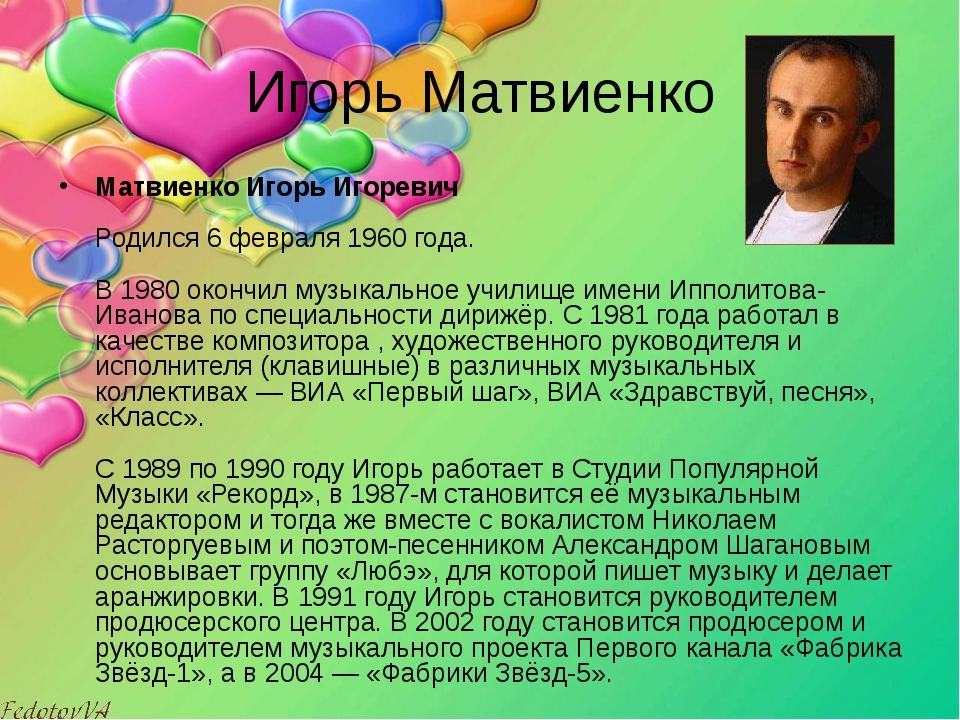 Игорь Матвиенко Матвиенко Игорь Игоревич Родился 6 февраля 1960 года. В 198...