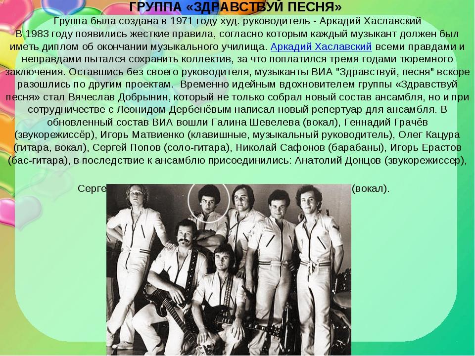 ГРУППА «ЗДРАВСТВУЙ ПЕСНЯ» Группа была создана в 1971 году худ. руководитель -...