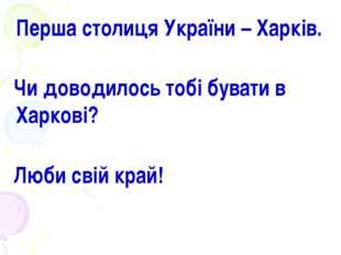 Перша столиця України – Харків. Чи доводилось тобі бувати в Харкові? Люби св
