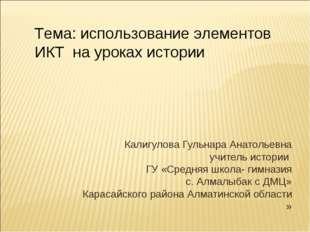 Калигулова Гульнара Анатольевна учитель истории ГУ «Средняя школа- гимназия с