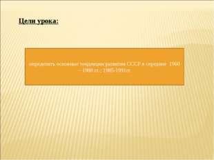 Цели урока: определить основные тенденции развития СССР в середине 1960 – 198