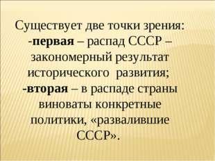 Существует две точки зрения: -первая – распад СССР – закономерный результат и
