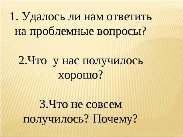 1. Удалось ли нам ответить на проблемные вопросы? 2.Что у нас получилось хоро...