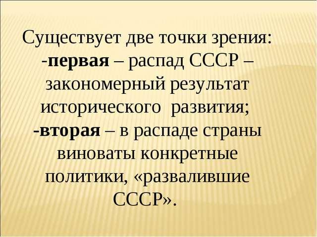 Существует две точки зрения: -первая – распад СССР – закономерный результат и...