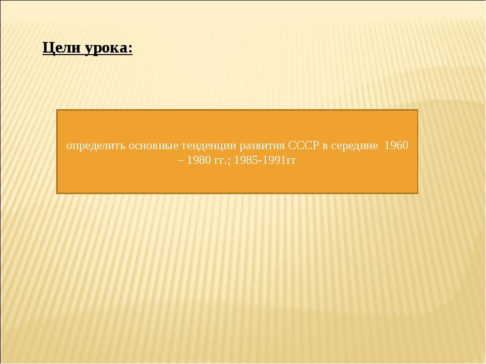Цели урока: определить основные тенденции развития СССР в середине 1960 – 198...