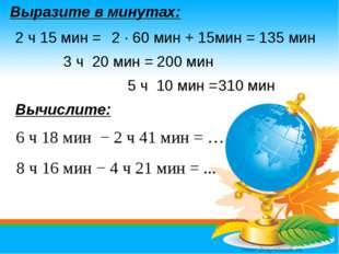 Выразите в минутах: 8 ч 16 мин − 4 ч 21 мин = ... 6 ч 18 мин − 2 ч 41 мин = …
