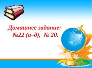 Домашнее задание: №22 (а–д), № 20.