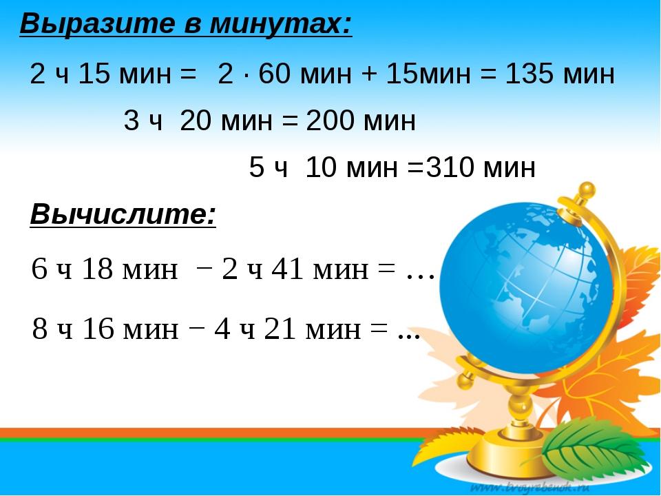 Выразите в минутах: 8 ч 16 мин − 4 ч 21 мин = ... 6 ч 18 мин − 2 ч 41 мин = …...