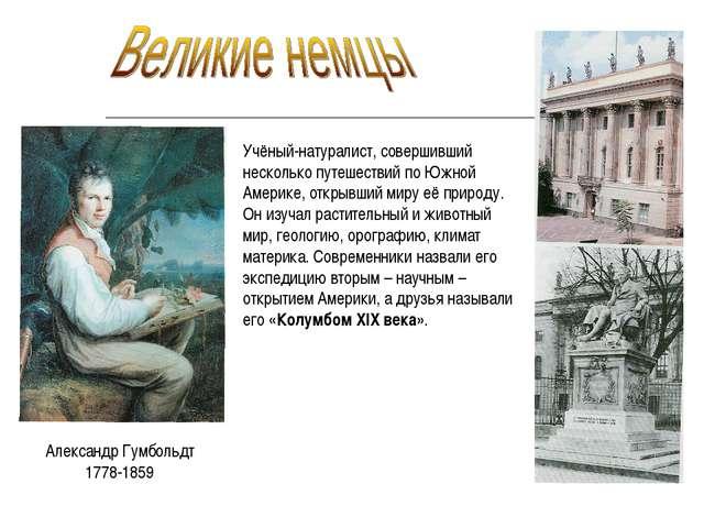 Александр Гумбольдт 1778-1859 Учёный-натуралист, совершивший несколько путеше...