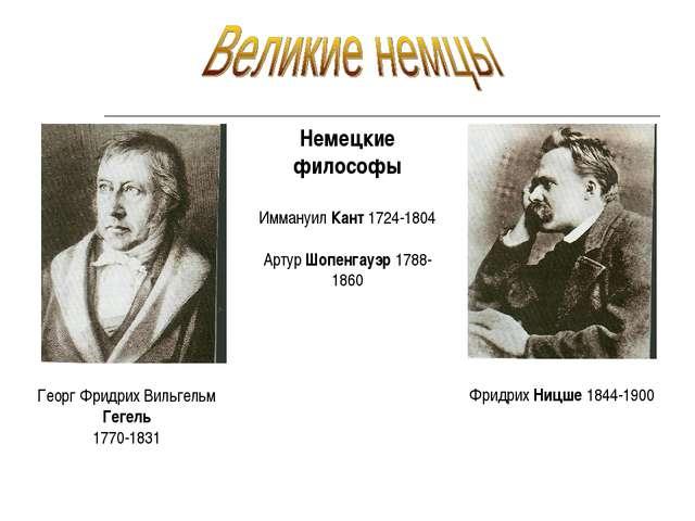 Георг Фридрих Вильгельм Гегель 1770-1831 Фридрих Ницше 1844-1900 Немецкие фил...