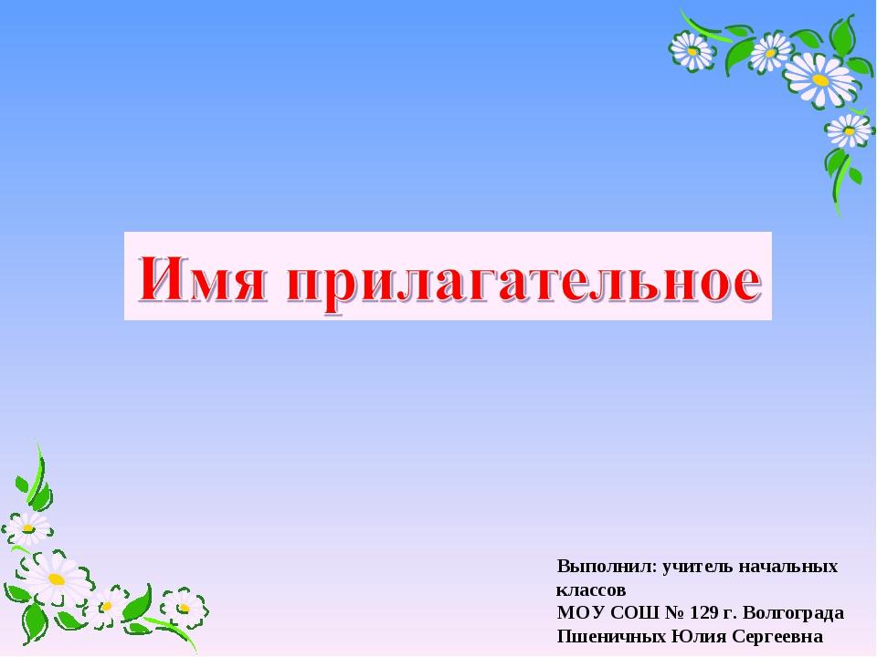 Выполнил: учитель начальных классов МОУ СОШ № 129 г. Волгограда Пшеничных Юли...