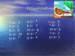 Устный счёт 7-4= 7-5= 8-2= 6+4= ()-3= 6-5= 8-3= 10-2= 6+1= ()-3= 7+2= 7-6= 10