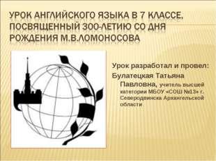 Урок разработал и провел: Булатецкая Татьяна Павловна, учитель высшей категор