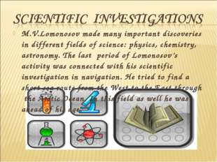 M.V.Lomonosov made many important discoveries in different fields of science: