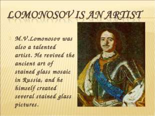 M.V.Lomonosov was also a talented artist. He revived the ancient art of stain