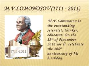 M.V.Lomonosov is the outstanding scientist, thinker, educator. On the 19th o