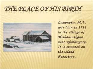 Lomonosov M.V. was born in 1711 in the village of Mishaninskaya near Kholmogo