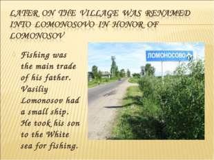 Fishing was the main trade of his father. Vasiliy Lomonosov had a small ship.
