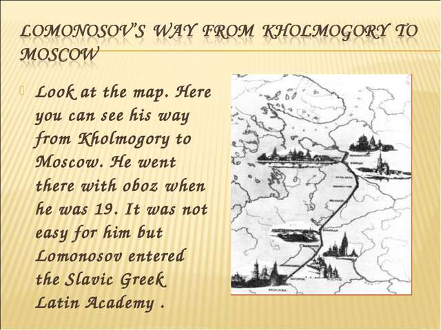 Look at the map. Here you can see his way from Kholmogory to Moscow. He went...