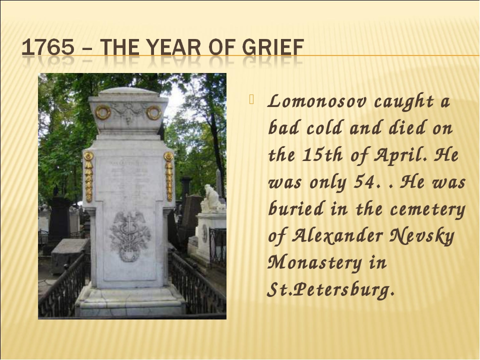 Lomonosov caught a bad cold and died on the 15th of April. He was only 54. ....