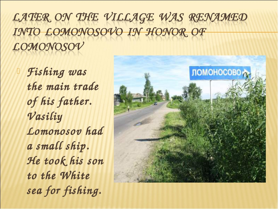 Fishing was the main trade of his father. Vasiliy Lomonosov had a small ship....