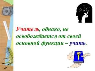 Учитель, однако, не освобождается от своей основной функции – учить.