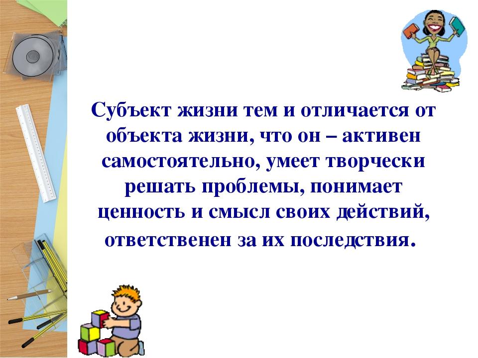 Субъект жизни тем и отличается от объекта жизни, что он – активен самостоятел...