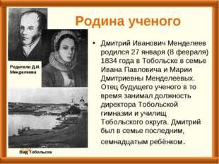 Родина ученого Дмитрий Иванович Менделеев родился 27 января (8 февраля) 1834