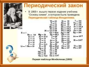 """Периодический закон В 1869г. вышло первое издание учебника """"Основы химии"""", в"""